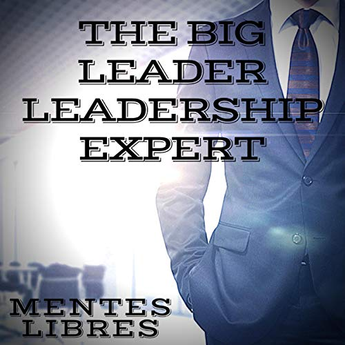 Couverture de The Big Leader: Leadership Expert: The Great Book That Every Leader Should Have! Powerful Teachings of Leadership!