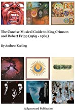 The Concise Musical Guide to King Crimson and Robert Fripp (1969 - 1984) by Andrew Keeling (2013-05-01)