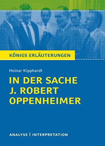 In der Sache J. Robert Oppenheimer von Heinar Kipphardt: Textanalyse und Interpretation mit ausführlicher Inhaltsangabe und Abituraufgaben mit Lösungen (Königs Erläuterungen, Band 160)