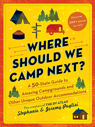 Where Should We Camp Next?: A 50-State Guide to Amazing Campgrounds and Other Unique Outdoor Accommodations (The Perfect Resource for Road Tripping Across America)
