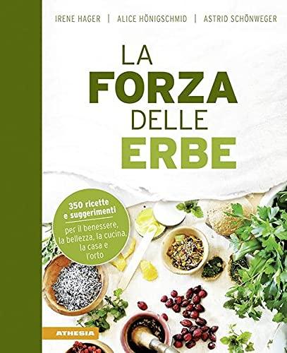 La forza delle erbe. 350 ricette e suggerimenti per il benessere, la bellezza, la cucina, la casa e l'orto