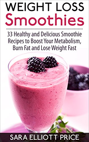 Weight Loss Smoothies 33 Healthy And Delicious Smoothie Recipes To Boost Your Metabolism Burn Fat And Lose Weight Fast Smoothie Recipe Book For Fast Weight Loss Kindle Edition By Price Sara