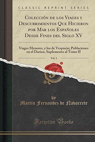 Colección de los Viages y Descubrimientos Que Hicieron por Mar los Españoles Desde Fines del Siglo XV, Vol. 3: Viages Menores, y los de Vespucio; ... Suplemento al Tomo II (Classic Reprint)