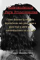 Codependencia Para Principiantes: Cómo detener la relación dependiente con plan paso a paso real y abrir sus comunicaciones en su vida