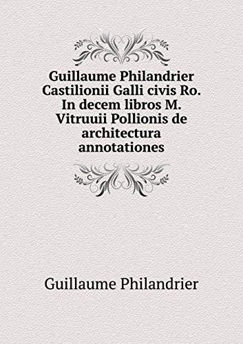Guillaume Philandrier Castilionii Galli Civis Ro. in Decem Libros M. Vitruuii Pollionis de Architectura Annotationes