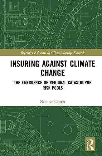 Insuring Against Climate Change: The Emergence of Regional Catastrophe Risk Pools (Routledge Advances in Climate Change Research) (English Edition)