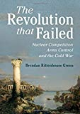 The Revolution that Failed: Nuclear Competition, Arms Control, and the Cold War