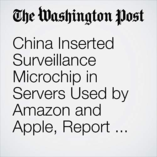 China Inserted Surveillance Microchip in Servers Used by Amazon and Apple, Report Says copertina