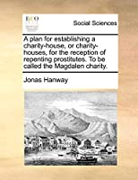 A Plan for Establishing a Charity-House, or Charity-Houses, for the Reception of Repenting Prostitutes. to Be Called the Magdalen Charity.