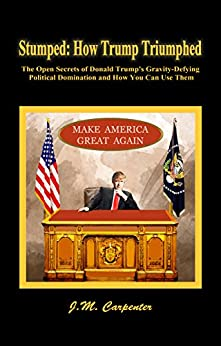 Stumped: How Trump Triumphed: The Open Secrets of Donald Trump's Gravity-Defying Political Domination and How You Can Use Them by [J.M. Carpenter]