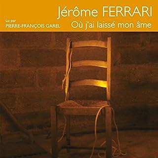Où j'ai laissé mon âme                   De :                                                                                                                                 Jérôme Ferrari                               Lu par :                                                                                                                                 Pierre-François Garel                      Durée : 4 h et 9 min     Pas de notations     Global 0,0