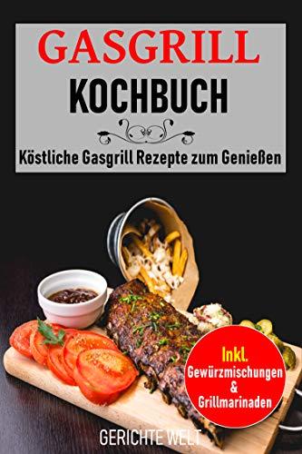 Gasgrill Kochbuch: Köstliche Gasgrill Rezepte zum Genießen. Inkl. Gewürzmischungen & Grillmarinaden