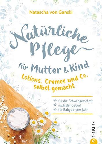 Natürliche Pflege für Mutter und Kind: Lotions, Cremes und Co. selbst gemacht – Für die Schwangerschaft, nach der Geburt und für Babys erstes Jahr