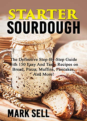 STARTER SOURDOUGH: The Definitive Step-By-Step Guide with 150 Easy And Tasty Recipes on Bread, Pizza, Muffins, Pancakes, And More! by [Mark Sell]