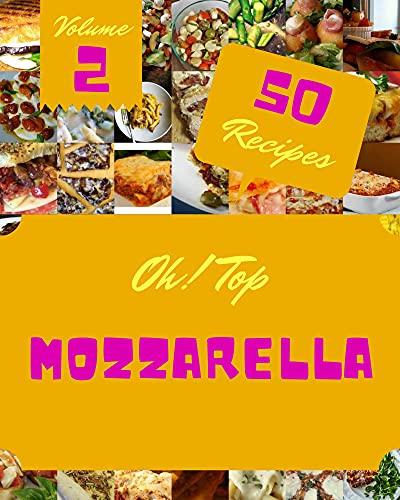 Oh! Top 50 Mozzarella Recipes Volume 2: A Mozzarella Cookbook for Effortless Meals (English Edition)