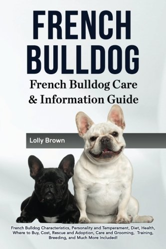 French Bulldog: French Bulldog Characteristics, Personality and Temperament, Diet, Health, Where to Buy, Cost, Rescue and Adoption, Care and Grooming, ... French Bulldog Care & Information Guide