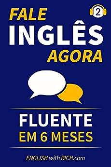 Fale Inglês Agora 2: Inglês Fluente e Confiante Em 6 Meses por [Rich Johnson]
