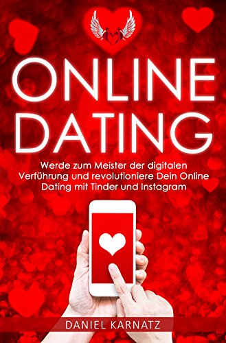 Online-Dating: Werde zum Meister der digitalen Verführung und revolutioniere Dein Online Dating mit Tinder und Instagram (Online Dating, Tinder meistern, ... ansprechen, Flirten, Flirten lernen 1)