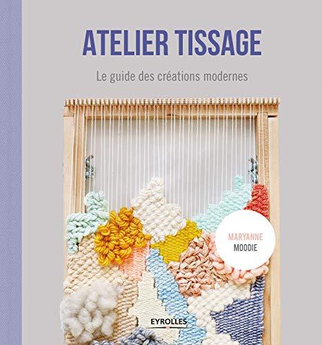 Atelier tissage: Le guide des créations modernes