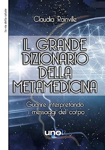 Il grande dizionario della metamedicina. Guarire interpretando i messaggi del corpo