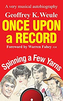 Once Upon a Record: A very musical autobiography by [Geoffrey K Weule, Warren Fahey AM]