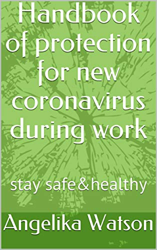 Handbook of protection for new coronavirus during work: stay safe&healthy (English Edition)