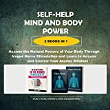 Self-Help Mind and Body Power: 2-In-1 Bundle: Access the Natural Powers of Your Body Through Vagus Nerve Stimulation and Learn to Access and Control Your Atomic Mindset
