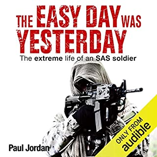 The Easy Day Was Yesterday     The Extreme Life of an SAS Soldier              By:                                                                                                                                 Paul Jordan                               Narrated by:                                                                                                                                 Neil Pigot                      Length: 12 hrs and 37 mins     77 ratings     Overall 4.2