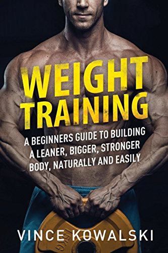 Weight Training: A Beginners Guide to Building a Leaner, Bigger, Stronger Body, Naturally and Easily: Volume 1