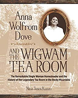 Anna Wolfrom Dove and The Wigwam Tea Room: The Remarkable Single Woman Homesteader and the  History of Her Legendary Tea Room in the Rocky Mountains