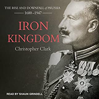 Iron Kingdom     The Rise and Downfall of Prussia, 1600-1947              Written by:                                                                                                                                 Christopher Clark                               Narrated by:                                                                                                                                 Shaun Grindell                      Length: 28 hrs and 24 mins     12 ratings     Overall 4.3