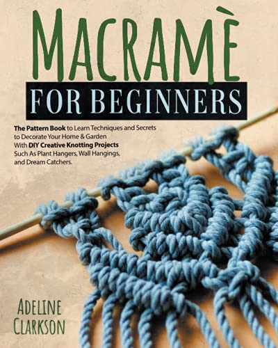 Macramé for Beginners: The Pattern Book to Learn Techniques and Secrets to Decorate Your Home & Garden With DYI Creative Knotting Projects Such As Plant Hangers, Wall Hangings, and Dream Catchers