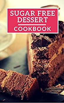 Sugar Free Dessert Cookbook: Healthy Sugar Free Dessert Recipes For Losing Weight (Sugar Free Diet Book 1) by [Lisa Wright]