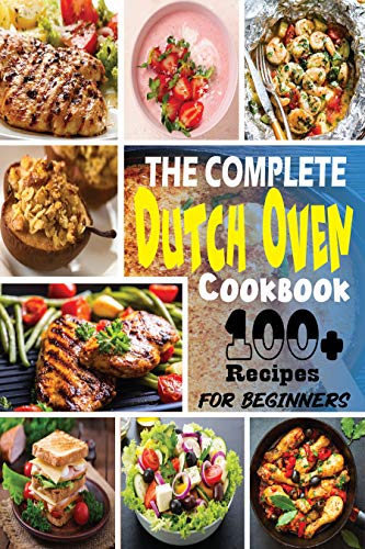 The Complete Dutch Oven Cookbook for Beginners: 100+ Everyday One-Pot Meal Recipes for Your Kitchen's | Step-By-Step Guide To More-Than-Easy Dutch Oven Cooking (English Edition)