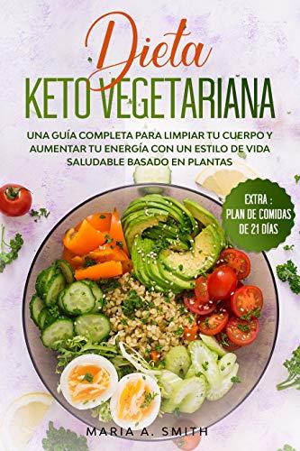 DIETA KETO VEGETARIANA: Una guía completa para limpiar tu cuerpo y aumentar tu energía con un estilo de vida saludable basado en plantas.
