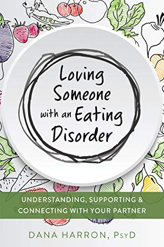 Book Cover of Dana Harron PsyD - Loving Someone with an Eating Disorder: Understanding, Supporting, and Connecting with Your Partner (The New Harbinger Loving Someone Series)