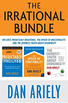The Irrational Bundle: Predictably Irrational, The Upside of Irrationality, and The Honest Truth About Dishonesty by [Dan Ariely]