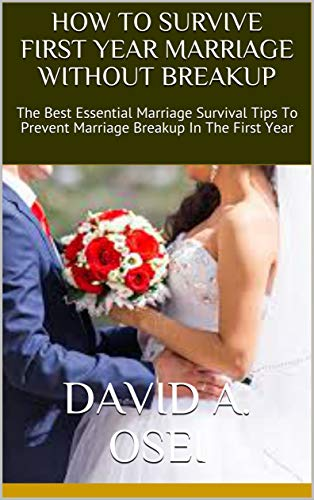 HOW TO SURVIVE FIRST YEAR MARRIAGE WITHOUT BREAKUP: The Best Essential Marriage Survival Tips To Prevent Marriage Breakup In The First Year (English Edition)