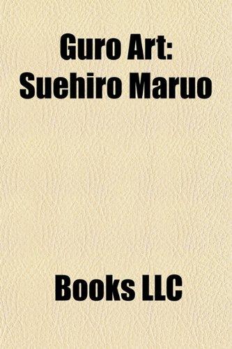 Guro Art: Suehiro Maruo, Ero Guro, Toshio Maeda, Garo, Cali Gari, Shintaro Kago, Henmaru Machino, Jig-AI, Waita Uziga, Horihone