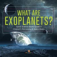 What Are Exoplanets? - Space Science Books Grade 4 - Children's Astronomy & Space Books
