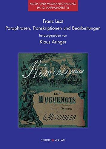 Franz Liszt – Paraphrasen, Transkriptionen und Bearbeitungen (Musik und Musikanschauung im 19. Jahrhundert)