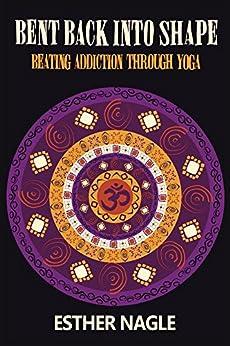 Bent Back into Shape: Beating Addiction Through Yoga by [Esther Nagle]
