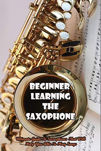 Beginner Learning The Saxophone: Ultimate Guide To Saxophones That Will Help You Able To Play Songs: Beginner Saxophone Lessons