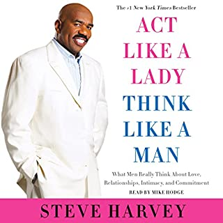 Act like a Lady, Think like a Man     What Men Really Think About Love, Relationships, Intimacy, and Commitment              Written by:                                                                                                                                 Steve Harvey                               Narrated by:                                                                                                                                 Mike Hodge                      Length: 6 hrs and 5 mins     21 ratings     Overall 4.3