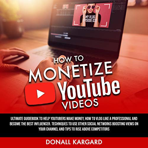 How to Monetize YouTube Videos: Ultimate Guidebook to Help YouTubers Make Money, How to Vlog Like a Professional and Become the Best Influencer. Techniques to Use Other Social Networks Boosting Views