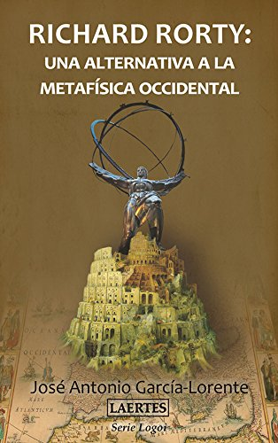 RICHARD RORTY: Una alternativa a la metafísica occidental (SERIE LOGOI) (Spanish Edition)