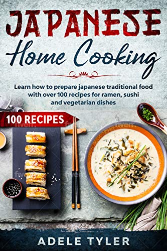 Japanese Home Cooking: Learn How To Prepare Japanese Traditional Food With Over 100 Recipes For Ramen, Sushi And Vegetarian Dishes (International Home Cooking) (English Edition)