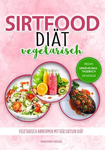 Sirtfood Diät vegetarisch: Vegetarisch abnehmen mit der Sirtuin Diät / Inkl. Ernährungstagebuch zum Ausfüllen