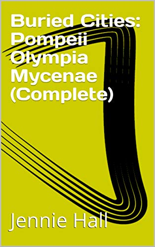 Buried Cities: Pompeii Olympia Mycenae (Complete) (English Edition)