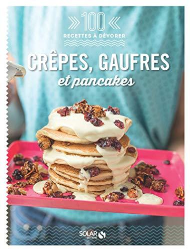Crêpes, gaufres et pancakes (100 recettes à dévorer)